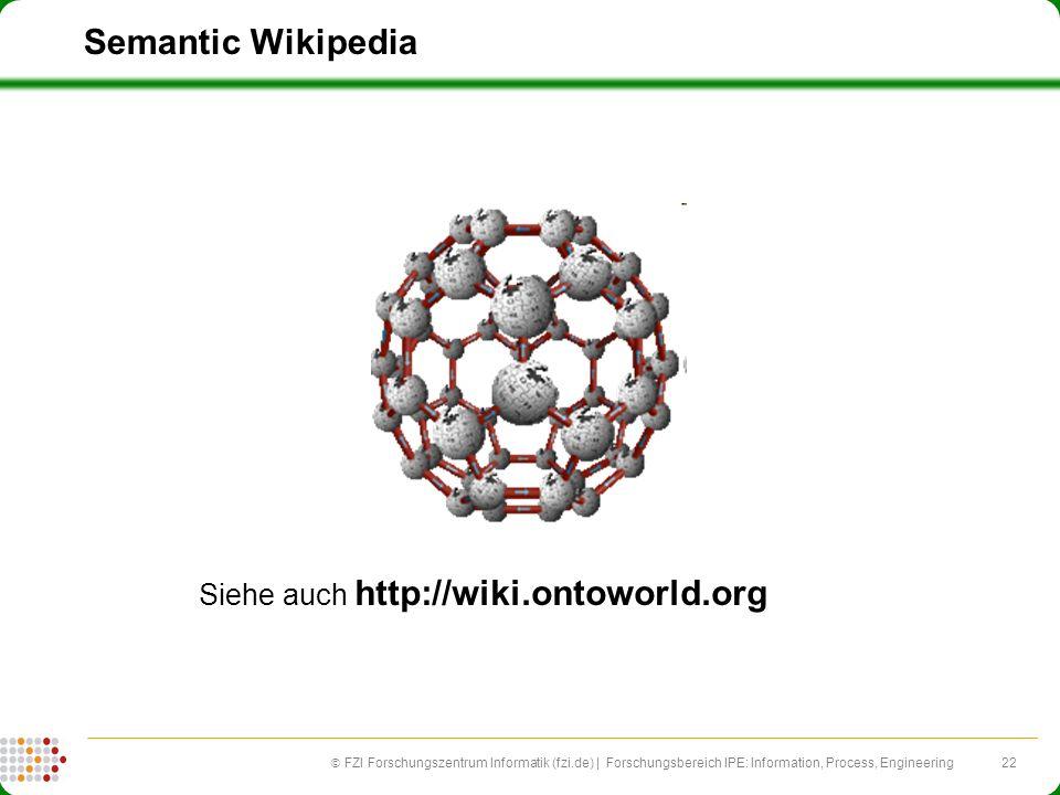 22 FZI Forschungszentrum Informatik (fzi.de) | Forschungsbereich IPE: Information, Process, Engineering Semantic Wikipedia Siehe auch http://wiki.ontoworld.org