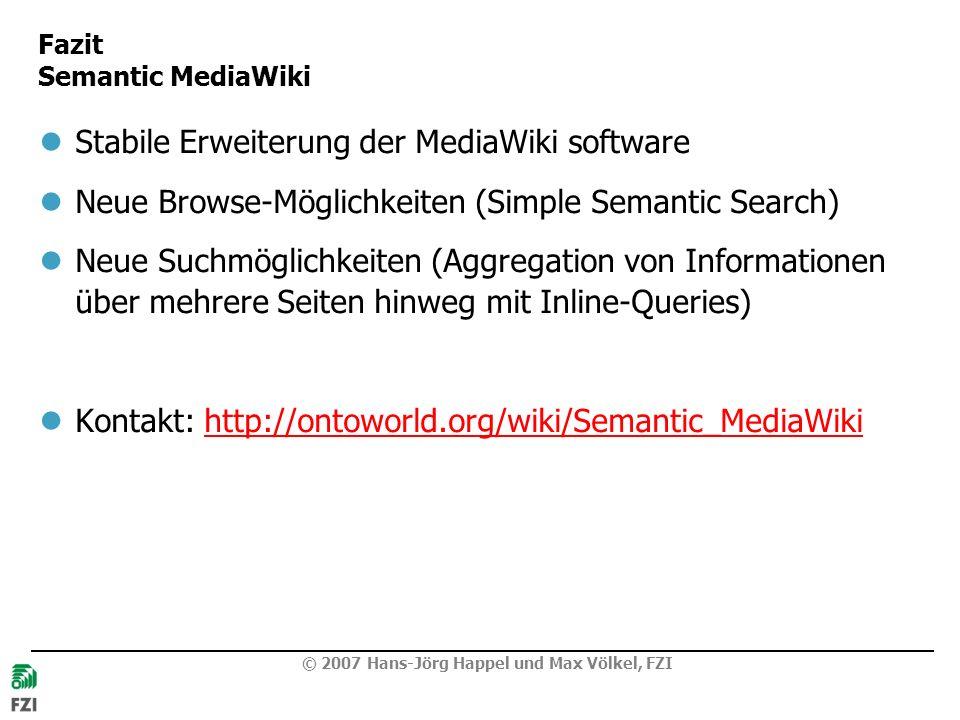 Fazit Semantic MediaWiki Stabile Erweiterung der MediaWiki software Neue Browse-Möglichkeiten (Simple Semantic Search) Neue Suchmöglichkeiten (Aggregation von Informationen über mehrere Seiten hinweg mit Inline-Queries) Kontakt: http://ontoworld.org/wiki/Semantic_MediaWikihttp://ontoworld.org/wiki/Semantic_MediaWiki