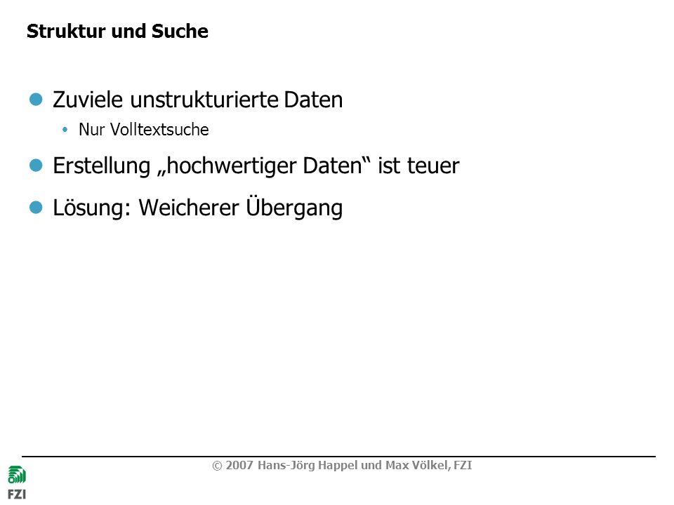 © 2007 Hans-Jörg Happel und Max Völkel, FZI Struktur und Suche Zuviele unstrukturierte Daten Nur Volltextsuche Erstellung hochwertiger Daten ist teuer Lösung: Weicherer Übergang
