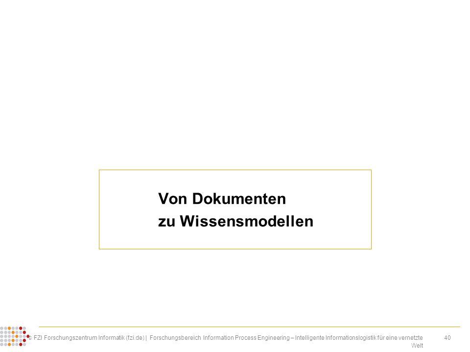 40 FZI Forschungszentrum Informatik (fzi.de) | Forschungsbereich Information Process Engineering – Intelligente Informationslogistik für eine vernetzte Welt Von Dokumenten zu Wissensmodellen