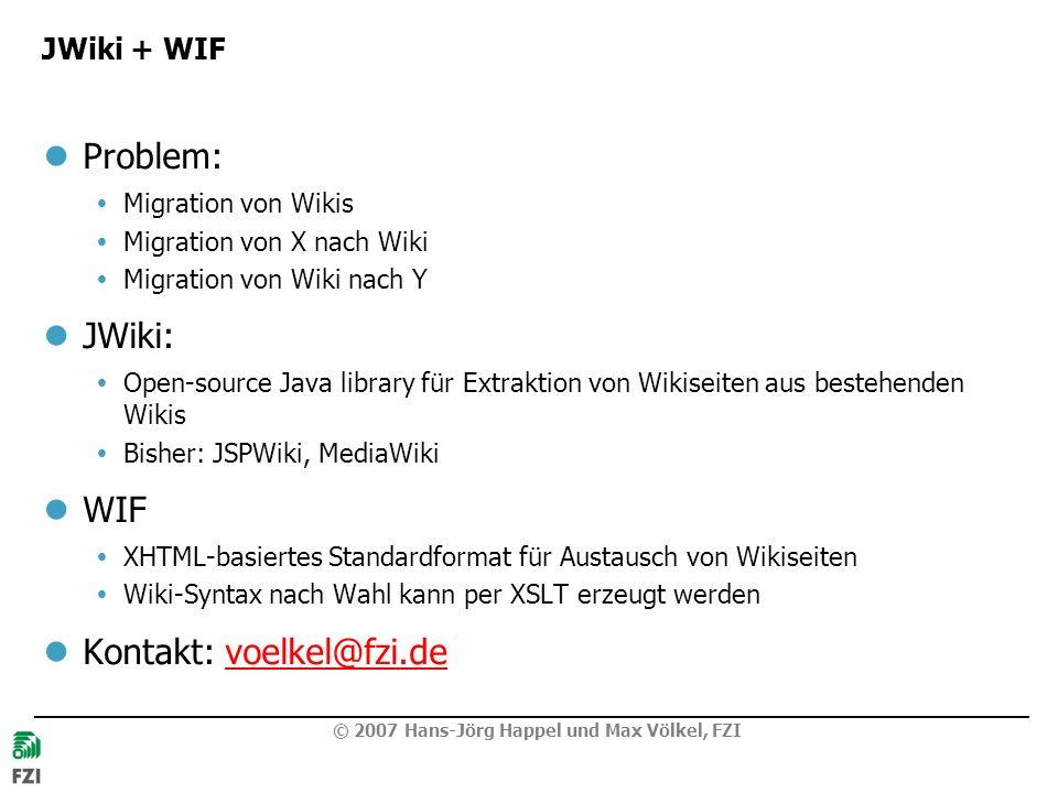 © 2007 Hans-Jörg Happel und Max Völkel, FZI JWiki + WIF Problem: Migration von Wikis Migration von X nach Wiki Migration von Wiki nach Y JWiki: Open-source Java library für Extraktion von Wikiseiten aus bestehenden Wikis Bisher: JSPWiki, MediaWiki WIF XHTML-basiertes Standardformat für Austausch von Wikiseiten Wiki-Syntax nach Wahl kann per XSLT erzeugt werden Kontakt: voelkel@fzi.devoelkel@fzi.de