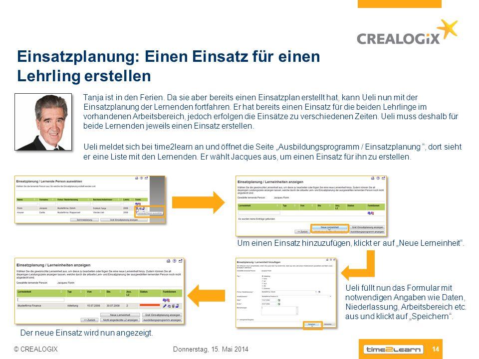Einsatzplanung: Einen Einsatz für einen Lehrling erstellen 14 Donnerstag, 15. Mai 2014 © CREALOGIX Tanja ist in den Ferien. Da sie aber bereits einen