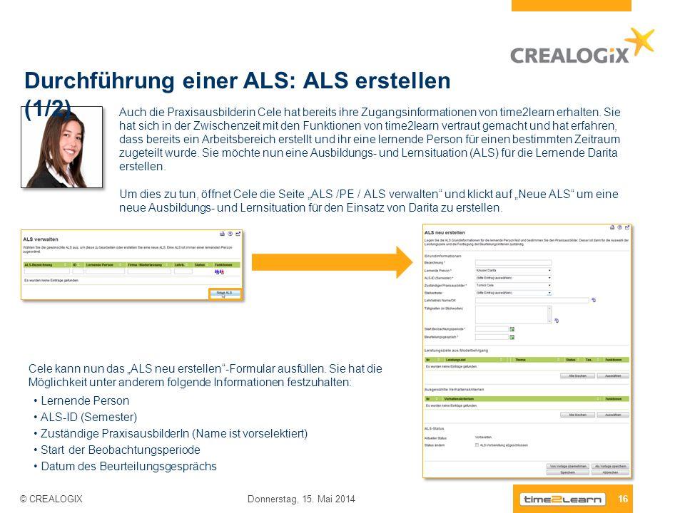 Durchführung einer ALS: ALS erstellen (1/2) 16 Donnerstag, 15. Mai 2014 © CREALOGIX Auch die Praxisausbilderin Cele hat bereits ihre Zugangsinformatio