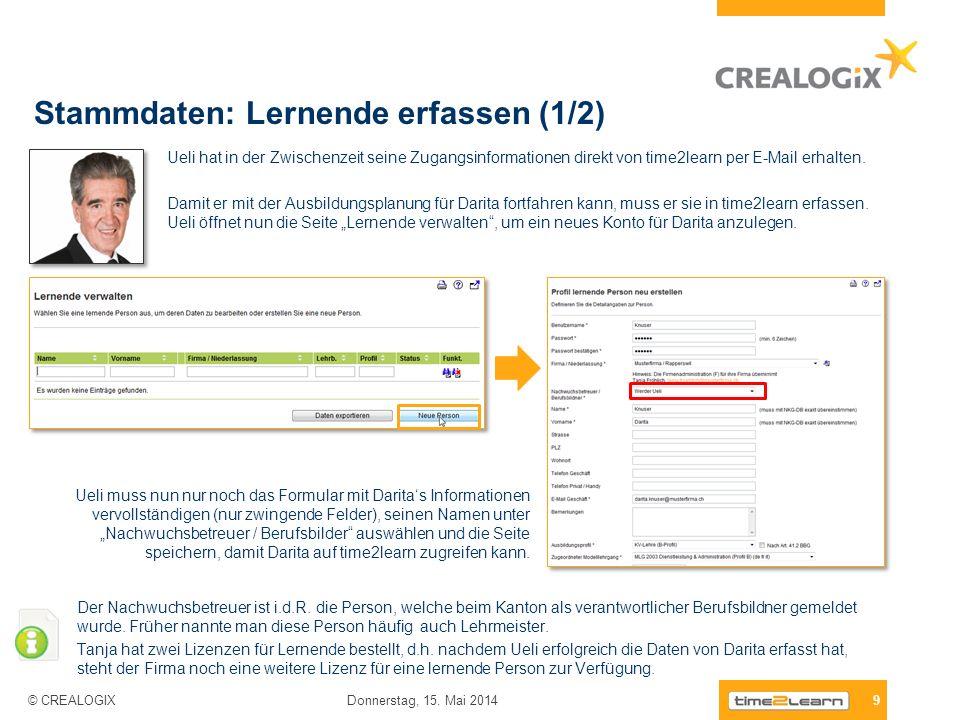 9 Donnerstag, 15. Mai 2014 © CREALOGIX Stammdaten: Lernende erfassen (1/2) Ueli hat in der Zwischenzeit seine Zugangsinformationen direkt von time2lea