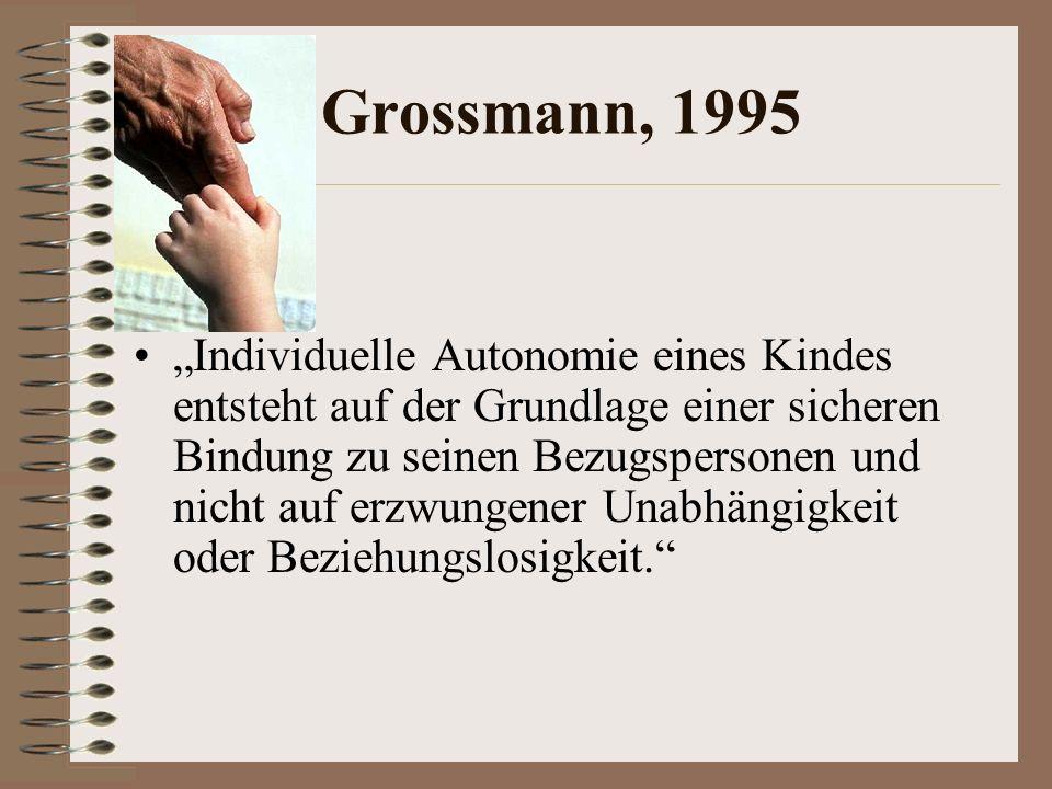 Grossmann, 1995 Individuelle Autonomie eines Kindes entsteht auf der Grundlage einer sicheren Bindung zu seinen Bezugspersonen und nicht auf erzwungener Unabhängigkeit oder Beziehungslosigkeit.