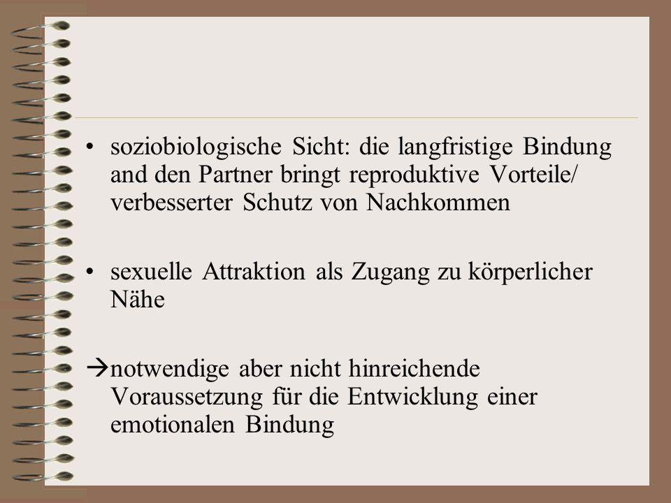 soziobiologische Sicht: die langfristige Bindung and den Partner bringt reproduktive Vorteile/ verbesserter Schutz von Nachkommen sexuelle Attraktion als Zugang zu körperlicher Nähe notwendige aber nicht hinreichende Voraussetzung für die Entwicklung einer emotionalen Bindung