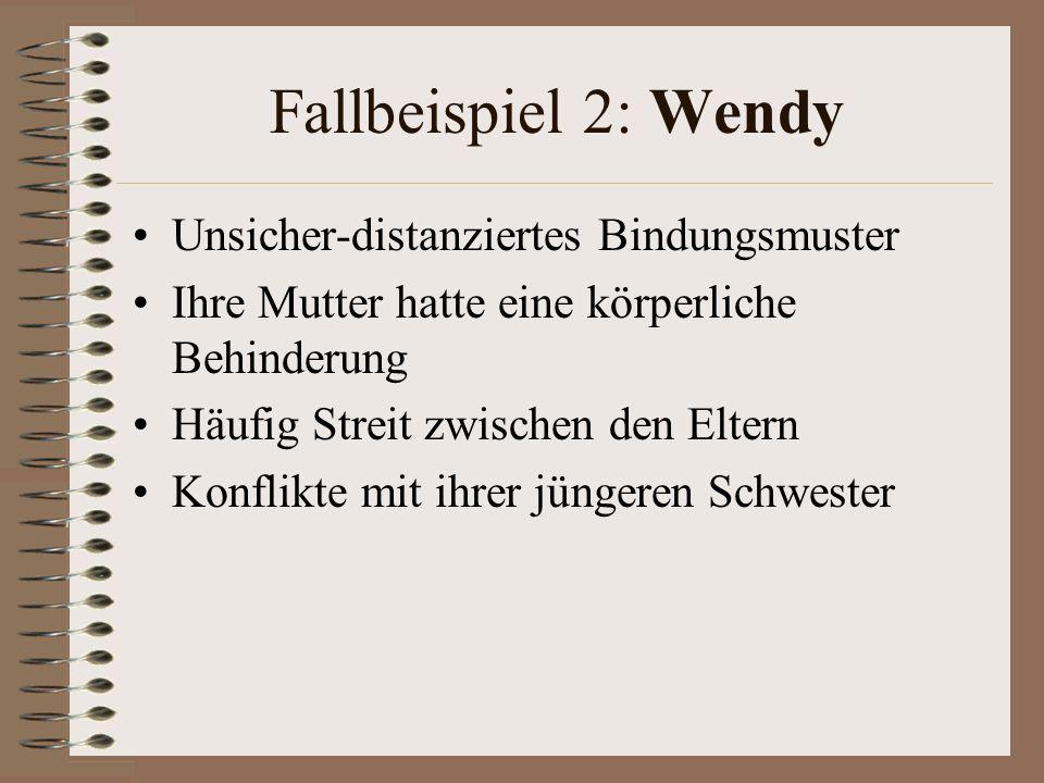 Fallbeispiel 2: Wendy Unsicher-distanziertes Bindungsmuster Ihre Mutter hatte eine körperliche Behinderung Häufig Streit zwischen den Eltern Konflikte mit ihrer jüngeren Schwester
