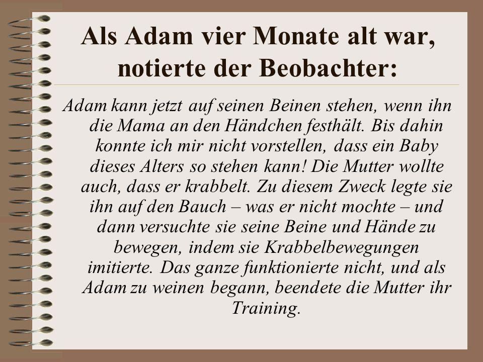 Als Adam vier Monate alt war, notierte der Beobachter: Adam kann jetzt auf seinen Beinen stehen, wenn ihn die Mama an den Händchen festhält.