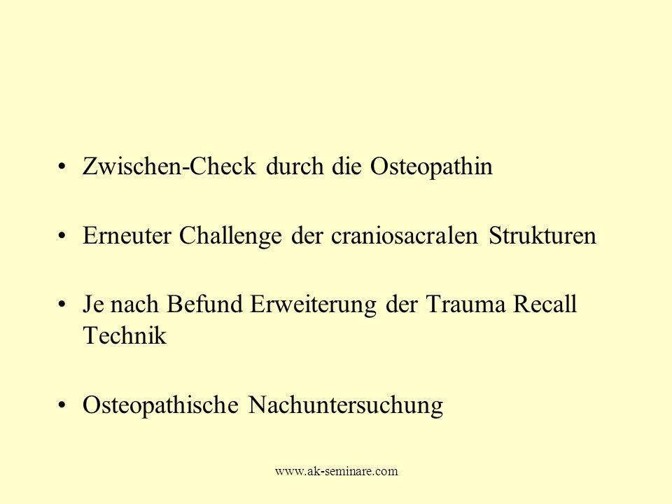 www.ak-seminare.com Zwischen-Check durch die Osteopathin Erneuter Challenge der craniosacralen Strukturen Je nach Befund Erweiterung der Trauma Recall