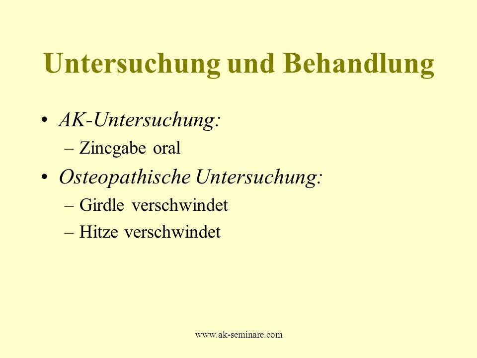 www.ak-seminare.com AK-Untersuchung: –Zincgabe oral Osteopathische Untersuchung: –Girdle verschwindet –Hitze verschwindet Untersuchung und Behandlung