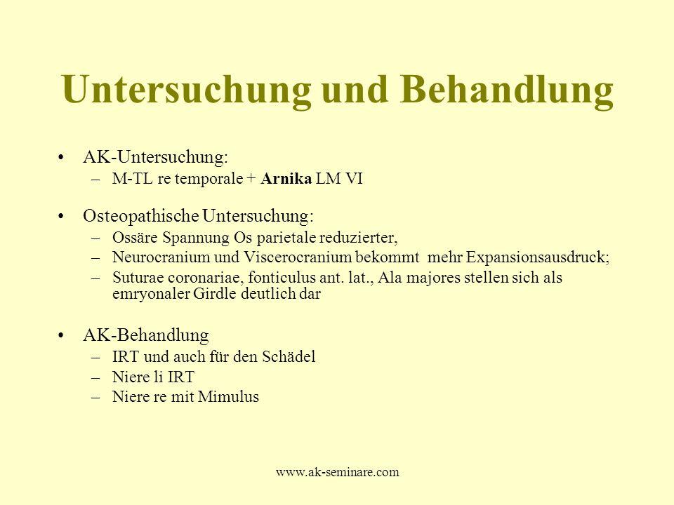 www.ak-seminare.com Untersuchung und Behandlung AK-Untersuchung: –M-TL re temporale + Arnika LM VI Osteopathische Untersuchung: –Ossäre Spannung Os pa