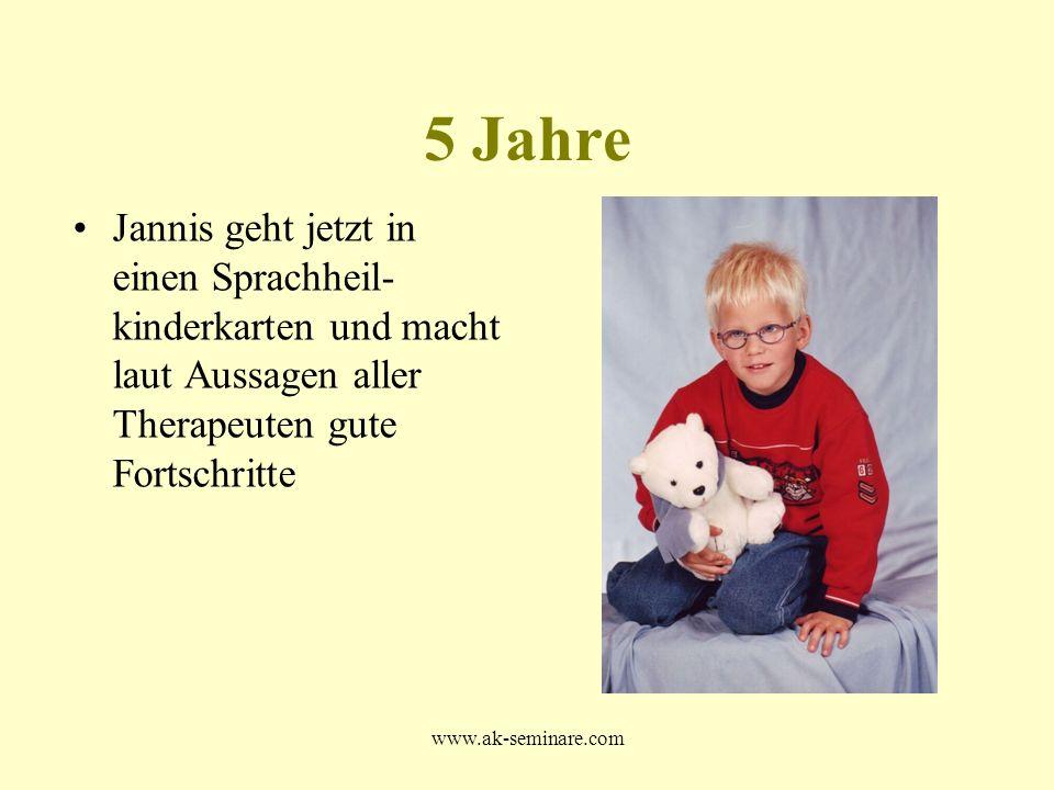 www.ak-seminare.com 5 Jahre Jannis geht jetzt in einen Sprachheil- kinderkarten und macht laut Aussagen aller Therapeuten gute Fortschritte