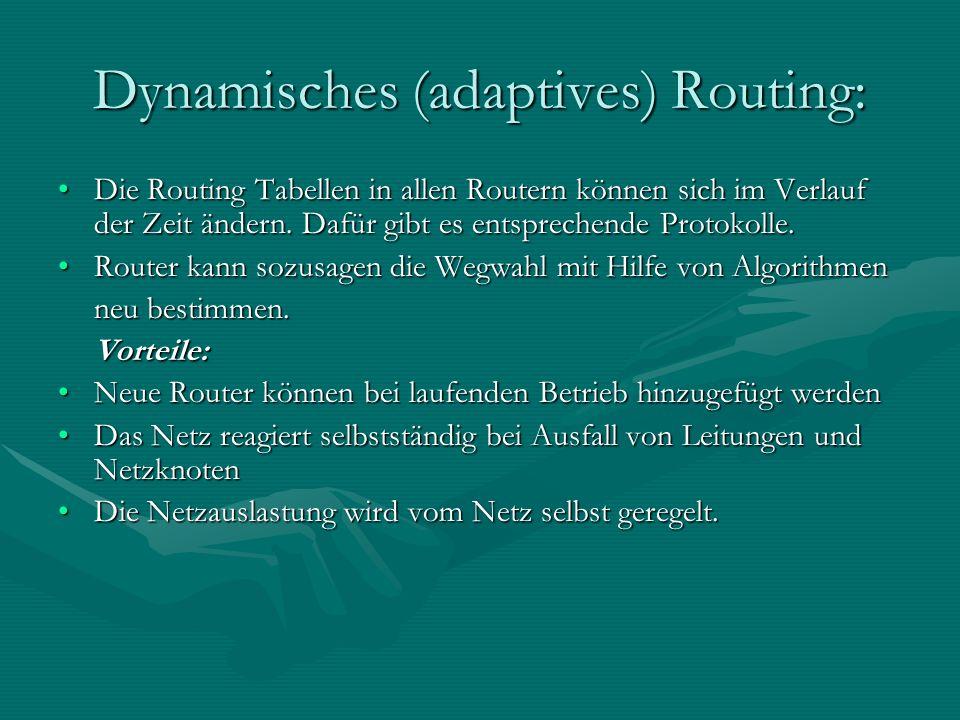 Dynamisches (adaptives) Routing: Die Routing Tabellen in allen Routern können sich im Verlauf der Zeit ändern. Dafür gibt es entsprechende Protokolle.