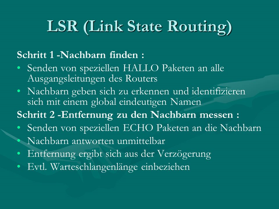 LSR (Link State Routing) Schritt 1 -Nachbarn finden : Senden von speziellen HALLO Paketen an alle Ausgangsleitungen des Routers Nachbarn geben sich zu erkennen und identifizieren sich mit einem global eindeutigen Namen Schritt 2 -Entfernung zu den Nachbarn messen : Senden von speziellen ECHO Paketen an die Nachbarn Nachbarn antworten unmittelbar Entfernung ergibt sich aus der Verzögerung Evtl.