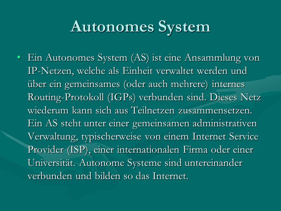 Autonomes System Ein Autonomes System (AS) ist eine Ansammlung von IP-Netzen, welche als Einheit verwaltet werden und über ein gemeinsames (oder auch mehrere) internes Routing-Protokoll (IGPs) verbunden sind.
