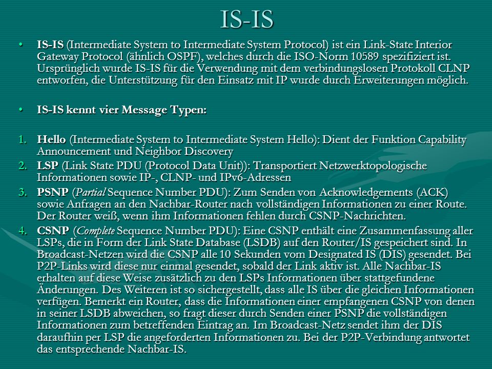 IS-IS IS-IS (Intermediate System to Intermediate System Protocol) ist ein Link-State Interior Gateway Protocol (ähnlich OSPF), welches durch die ISO-N