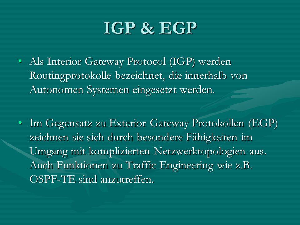 IGP & EGP Als Interior Gateway Protocol (IGP) werden Routingprotokolle bezeichnet, die innerhalb von Autonomen Systemen eingesetzt werden.Als Interior Gateway Protocol (IGP) werden Routingprotokolle bezeichnet, die innerhalb von Autonomen Systemen eingesetzt werden.