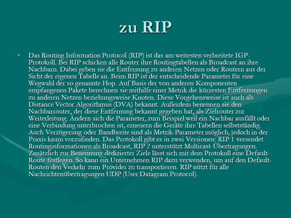 zu RIP Das Routing Information Protocol (RIP) ist das am weitesten verbreitete IGP- Protokoll. Bei RIP schicken alle Router ihre Routingtabellen als B