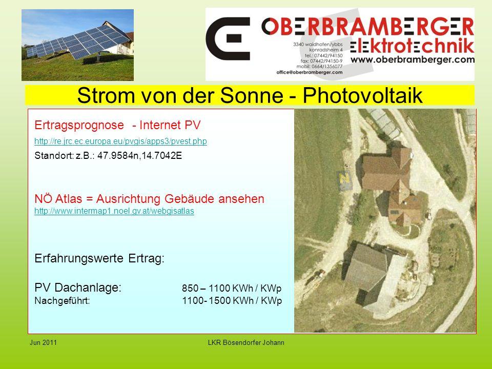 LKR Bösendorfer JohannJun 2011 Strom von der Sonne - Photovoltaik Ertragsprognose - Internet PV http://re.jrc.ec.europa.eu/pvgis/apps3/pvest.php Standort: z.B.: 47.9584n,14.7042E NÖ Atlas = Ausrichtung Gebäude ansehen http://www.intermap1.noel.gv.at/webgisatlas Erfahrungswerte Ertrag: PV Dachanlage: 850 – 1100 KWh / KWp Nachgeführt:1100- 1500 KWh / KWp