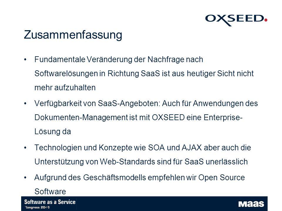 Zusammenfassung Fundamentale Veränderung der Nachfrage nach Softwarelösungen in Richtung SaaS ist aus heutiger Sicht nicht mehr aufzuhalten Verfügbarkeit von SaaS-Angeboten: Auch für Anwendungen des Dokumenten-Management ist mit OXSEED eine Enterprise- Lösung da Technologien und Konzepte wie SOA und AJAX aber auch die Unterstützung von Web-Standards sind für SaaS unerlässlich Aufgrund des Geschäftsmodells empfehlen wir Open Source Software … auch bei Software as a Service ist die Software nie zum richtigen Zeitpunkt fertig ;-)