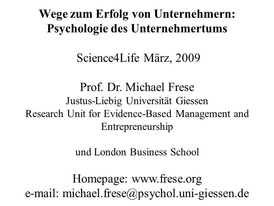 Wege zum Erfolg von Unternehmern: Psychologie des Unternehmertums Science4Life März, 2009 Prof. Dr. Michael Frese Justus-Liebig Universität Giessen Re
