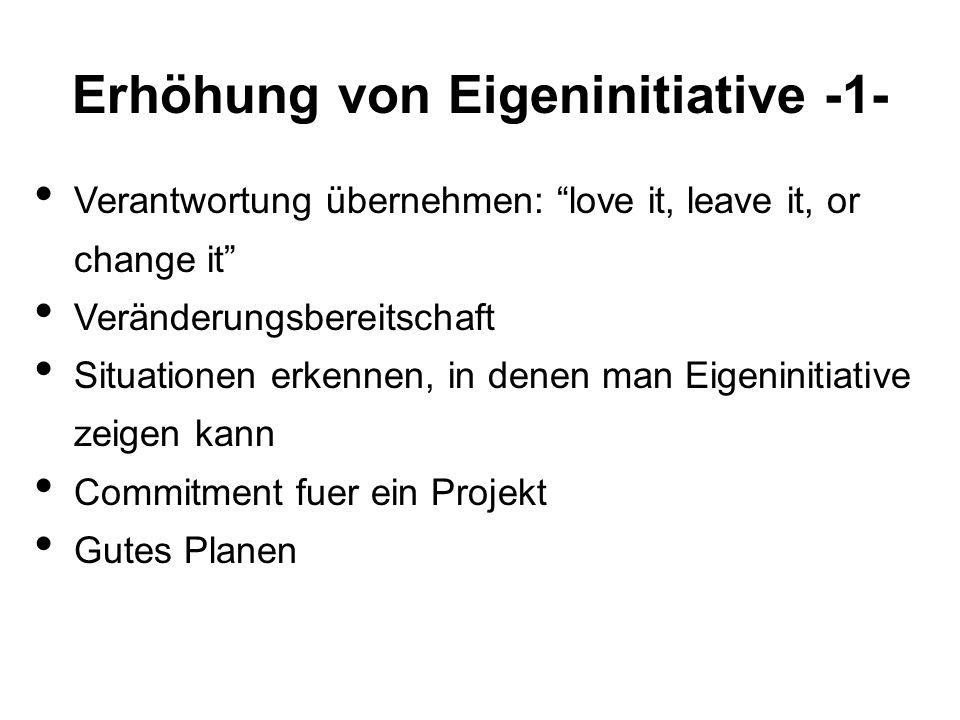 Erhöhung von Eigeninitiative -1- Verantwortung übernehmen: love it, leave it, or change it Veränderungsbereitschaft Situationen erkennen, in denen man