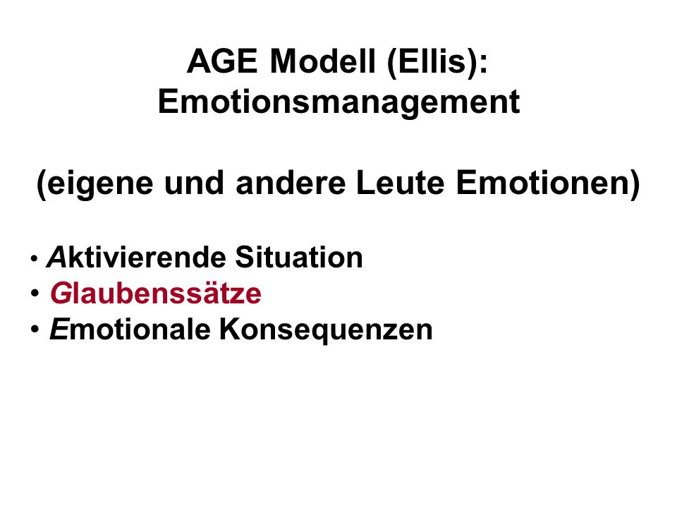 AGE Modell (Ellis): Emotionsmanagement (eigene und andere Leute Emotionen) Aktivierende Situation Glaubenssätze Emotionale Konsequenzen