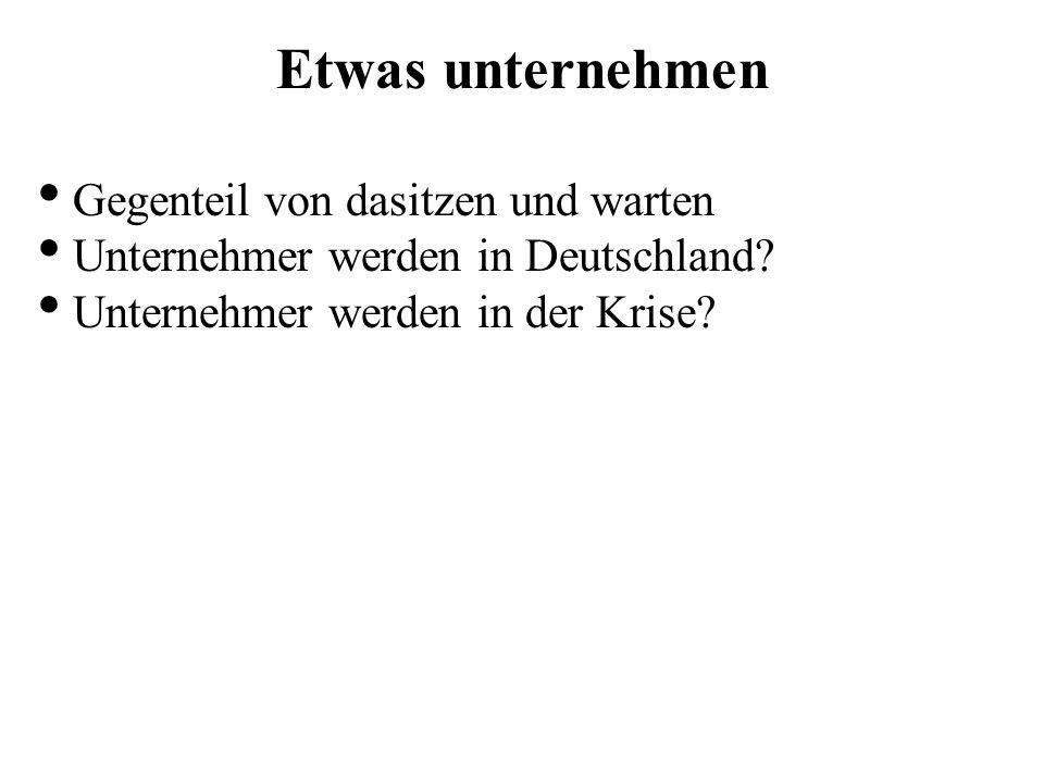 Etwas unternehmen Gegenteil von dasitzen und warten Unternehmer werden in Deutschland? Unternehmer werden in der Krise?