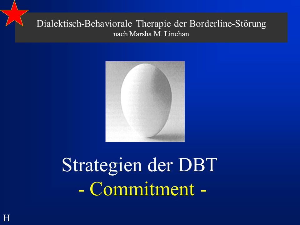 Dialektisch-Behaviorale Therapie der Borderline-Störung nach Marsha M. Linehan Strategien der DBT - Commitment - H