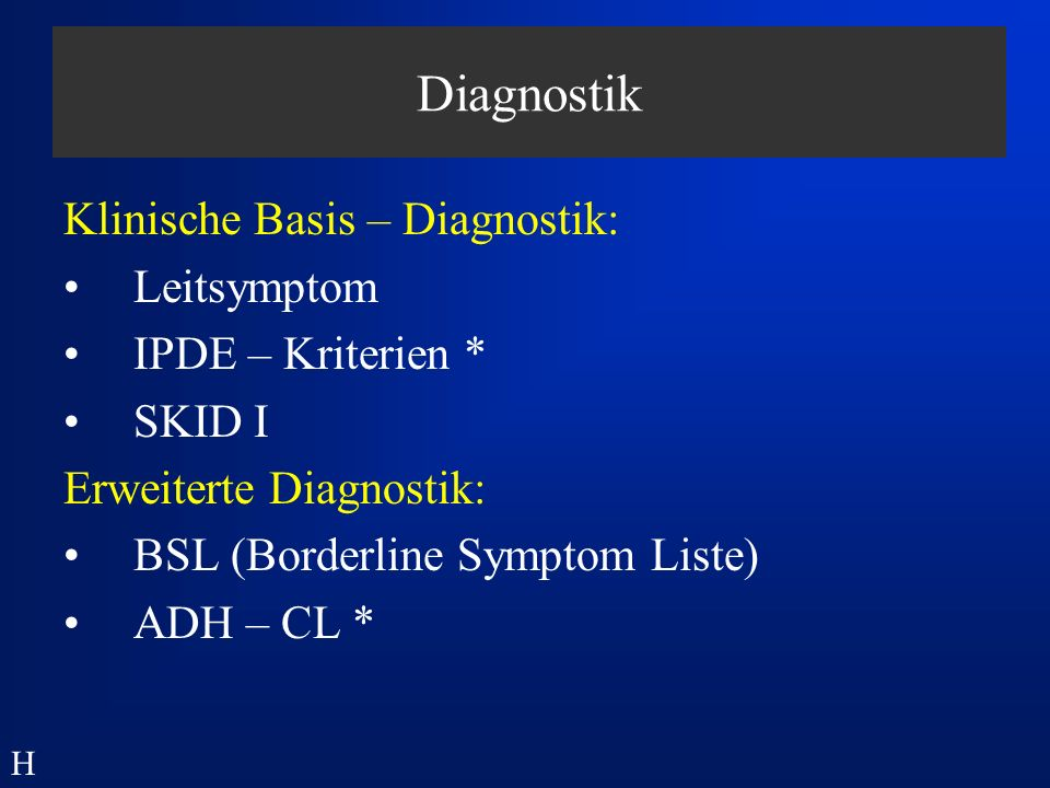 Diagnostik Klinische Basis – Diagnostik: Leitsymptom IPDE – Kriterien * SKID I Erweiterte Diagnostik: BSL (Borderline Symptom Liste) ADH – CL * H