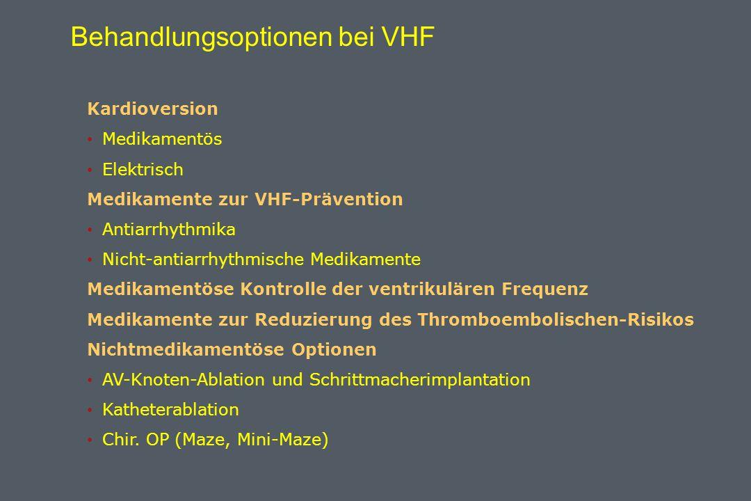 Behandlungsoptionen bei VHF Kardioversion Medikamentös Elektrisch Medikamente zur VHF-Prävention Antiarrhythmika Nicht-antiarrhythmische Medikamente Medikamentöse Kontrolle der ventrikulären Frequenz Medikamente zur Reduzierung des Thromboembolischen-Risikos Nichtmedikamentöse Optionen AV-Knoten-Ablation und Schrittmacherimplantation Katheterablation Chir.