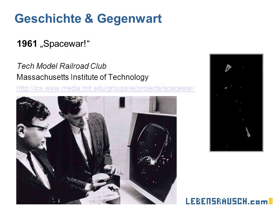 Geschichte & Gegenwart 1961 Spacewar! Tech Model Railroad Club Massachusetts Institute of Technology http://lcs.www.media.mit.edu/groups/el/projects/s