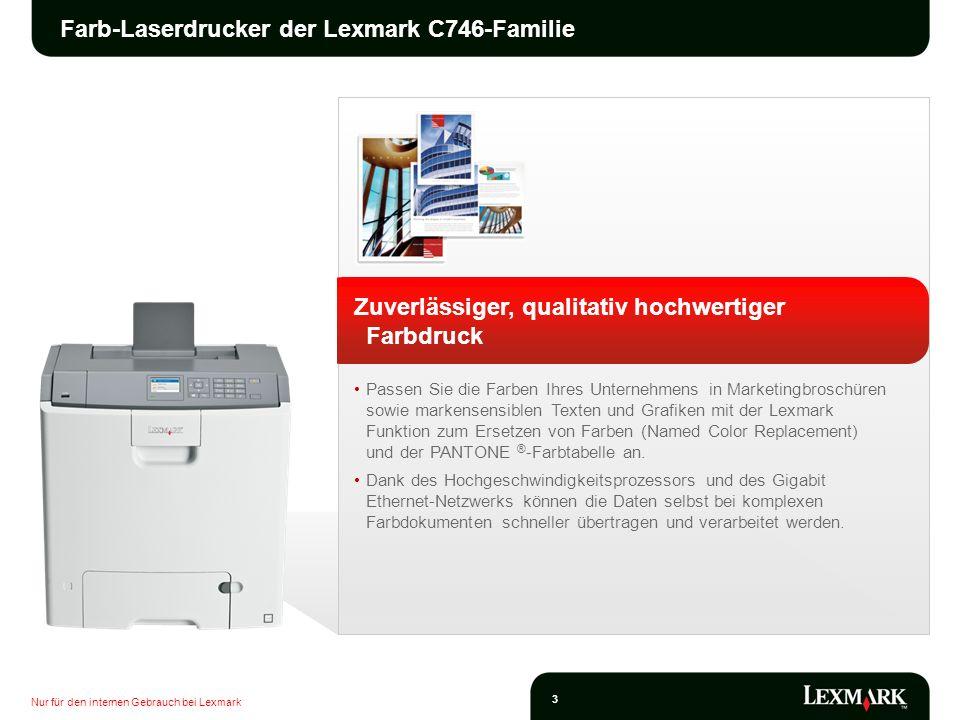 Nur für den internen Gebrauch bei Lexmark 4 Farb-Laserdrucker der Lexmark C746-Familie Zuverlässiger, qualitativ hochwertiger Farbdruck Erreichen Sie hohe Druckgeschwindigkeiten von bis zu 33 Seiten/Minute und eine schnelle Ausgabe der ersten Seite innerhalb von nur 9 Sekunden sowohl in Schwarz/Weiß als auch in Farbe.