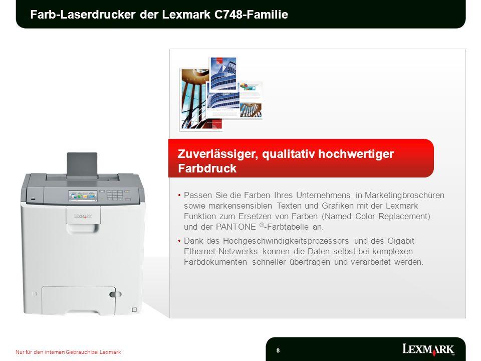 Nur für den internen Gebrauch bei Lexmark 9 Farb-Laserdrucker der Lexmark C748-Familie Zuverlässiger, qualitativ hochwertiger Farbdruck Erreichen Sie hohe Druckgeschwindigkeiten von bis zu 33 Seiten/Minute und eine schnelle Ausgabe der ersten Seite innerhalb von nur 9 Sekunden sowohl in Schwarz/Weiß als auch in Farbe.