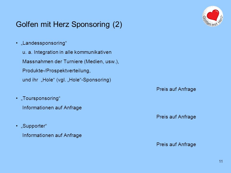 11 Golfen mit Herz Sponsoring (2) Landessponsoring u. a. Integration in alle kommunikativen Massnahmen der Turniere (Medien, usw.), Produkte-/Prospekt