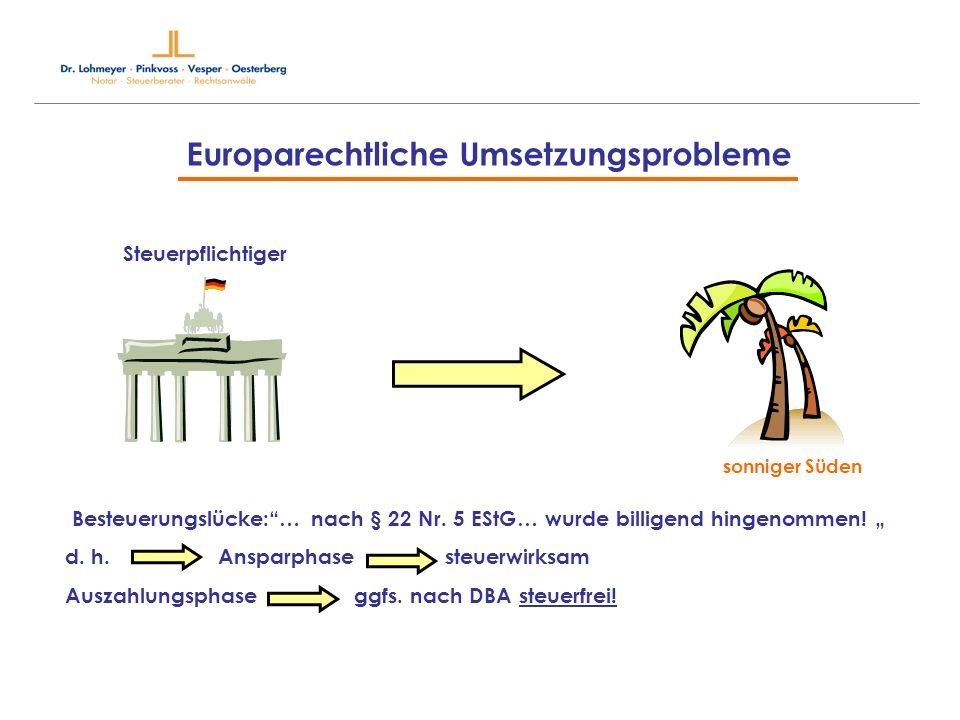 Europarechtliche Umsetzungsprobleme Steuerpflichtiger sonniger Süden Besteuerungslücke:… nach § 22 Nr. 5 EStG… wurde billigend hingenommen! d. h. Ansp