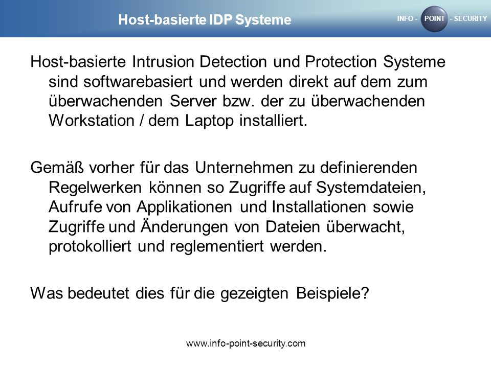 INFO -POINT- SECURITY www.info-point-security.com Host-basierte IDP Systeme Host-basierte Intrusion Detection und Protection Systeme sind softwarebasi