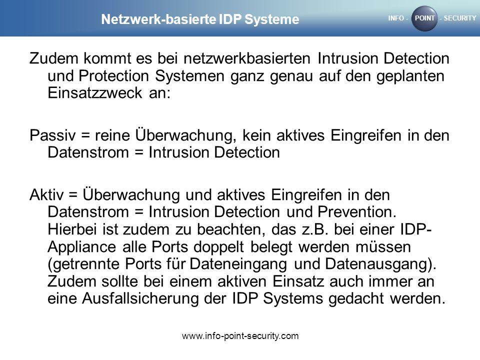 INFO -POINT- SECURITY www.info-point-security.com Netzwerk-basierte IDP Systeme Zudem kommt es bei netzwerkbasierten Intrusion Detection und Protection Systemen ganz genau auf den geplanten Einsatzzweck an: Passiv = reine Überwachung, kein aktives Eingreifen in den Datenstrom = Intrusion Detection Aktiv = Überwachung und aktives Eingreifen in den Datenstrom = Intrusion Detection und Prevention.