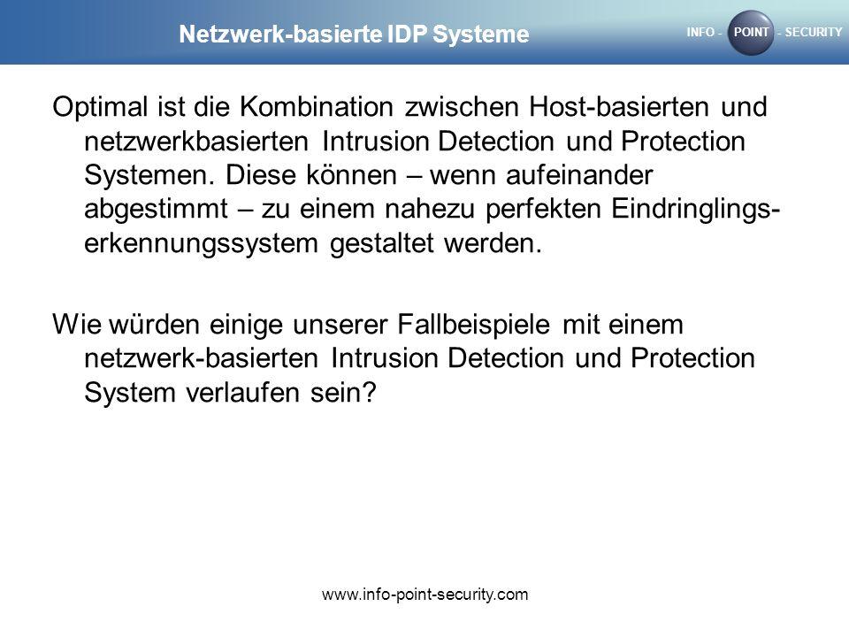 INFO -POINT- SECURITY www.info-point-security.com Netzwerk-basierte IDP Systeme Optimal ist die Kombination zwischen Host-basierten und netzwerkbasierten Intrusion Detection und Protection Systemen.