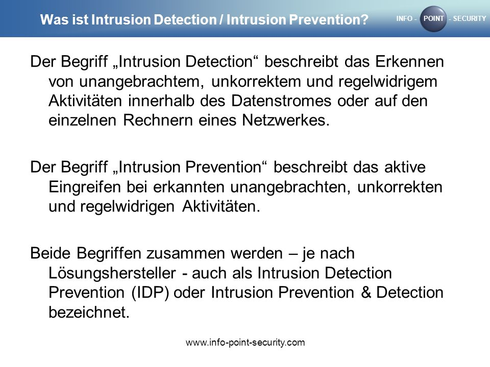 INFO -POINT- SECURITY www.info-point-security.com Was ist Intrusion Detection / Intrusion Prevention? Der Begriff Intrusion Detection beschreibt das E