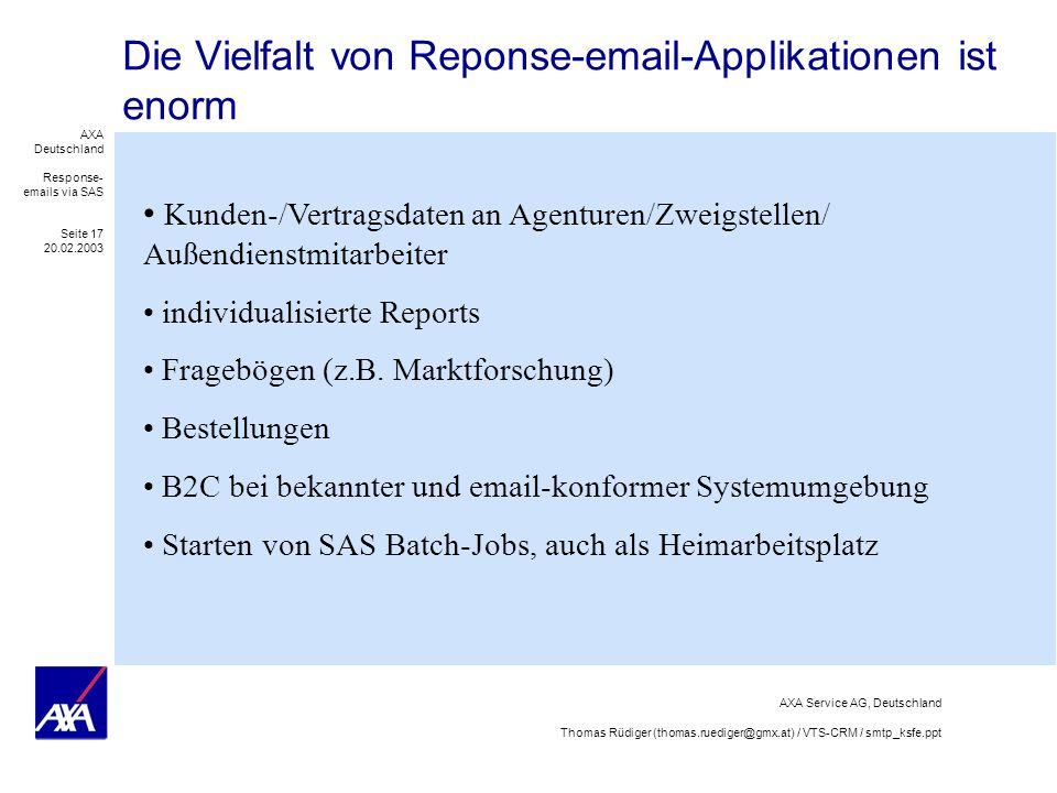 AXA Deutschland Response- emails via SAS Seite 17 20.02.2003 AXA Service AG, Deutschland Thomas Rüdiger (thomas.ruediger@gmx.at) / VTS-CRM / smtp_ksfe.ppt Die Vielfalt von Reponse-email-Applikationen ist enorm Kunden-/Vertragsdaten an Agenturen/Zweigstellen/ Außendienstmitarbeiter individualisierte Reports Fragebögen (z.B.