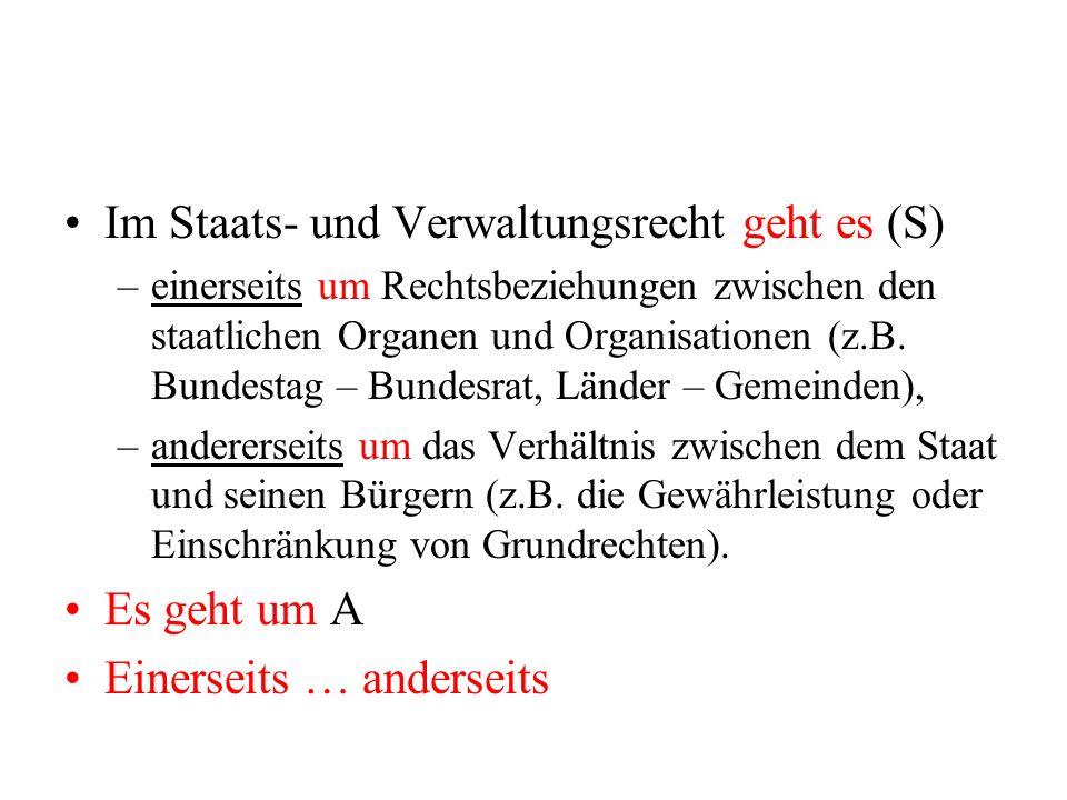 Im Staats- und Verwaltungsrecht geht es (S) –einerseits um Rechtsbeziehungen zwischen den staatlichen Organen und Organisationen (z.B. Bundestag – Bun