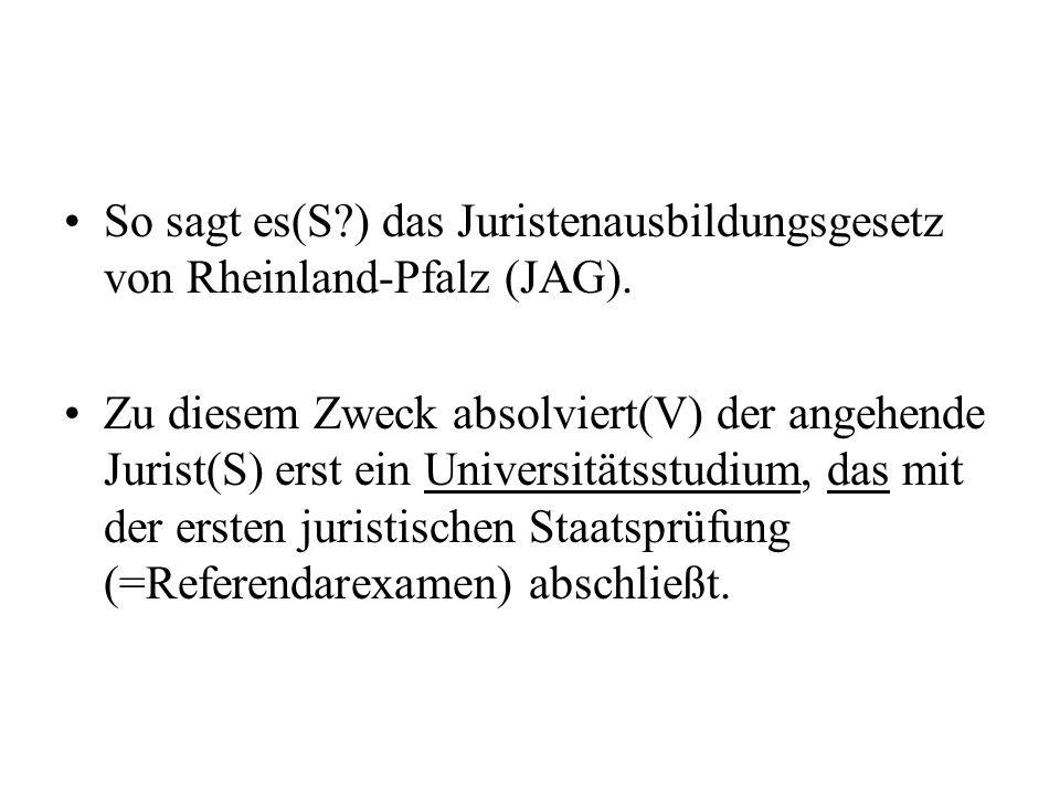 So sagt es(S?) das Juristenausbildungsgesetz von Rheinland-Pfalz (JAG). Zu diesem Zweck absolviert(V) der angehende Jurist(S) erst ein Universitätsstu