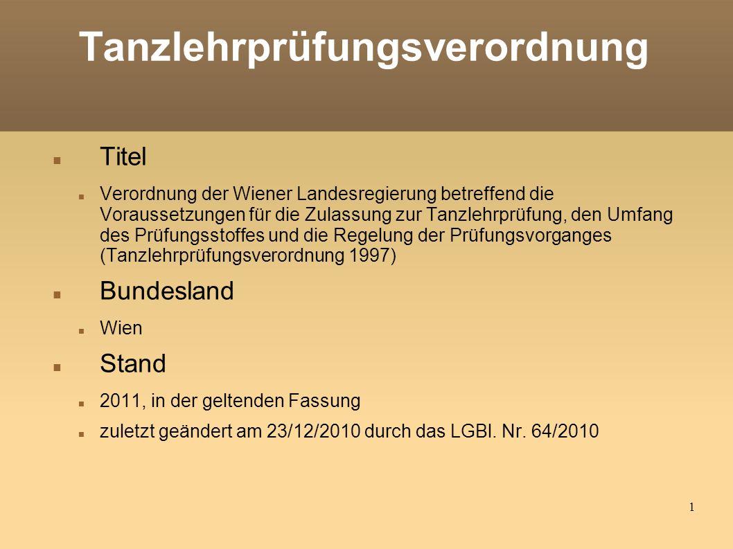 1 Tanzlehrprüfungsverordnung Titel Verordnung der Wiener Landesregierung betreffend die Voraussetzungen für die Zulassung zur Tanzlehrprüfung, den Umfang des Prüfungsstoffes und die Regelung der Prüfungsvorganges (Tanzlehrprüfungsverordnung 1997) Bundesland Wien Stand 2011, in der geltenden Fassung zuletzt geändert am 23/12/2010 durch das LGBl.