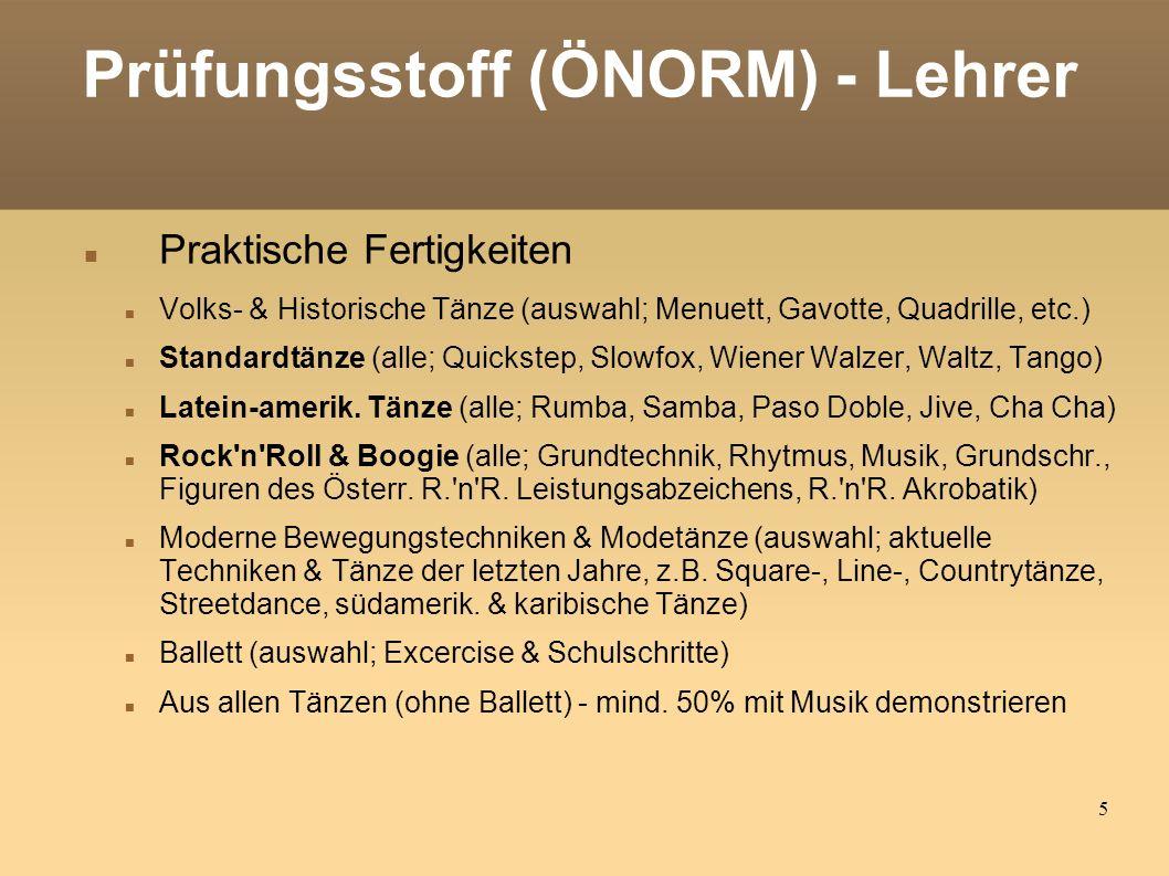 5 Prüfungsstoff (ÖNORM) - Lehrer Praktische Fertigkeiten Volks- & Historische Tänze (auswahl; Menuett, Gavotte, Quadrille, etc.) Standardtänze (alle; Quickstep, Slowfox, Wiener Walzer, Waltz, Tango) Latein-amerik.