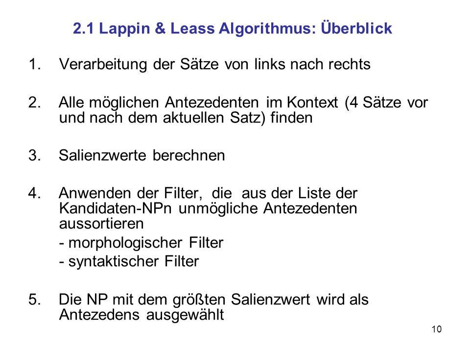 10 2.1 Lappin & Leass Algorithmus: Überblick 1.Verarbeitung der Sätze von links nach rechts 2. Alle möglichen Antezedenten im Kontext (4 Sätze vor und
