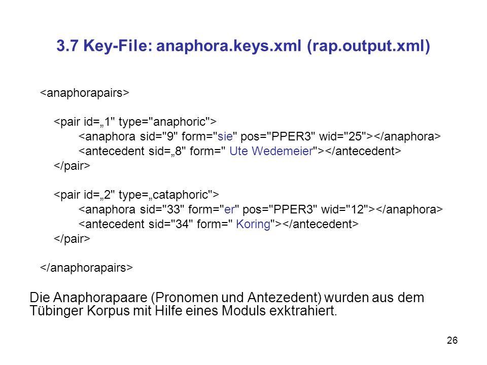 26 3.7 Key-File: anaphora.keys.xml (rap.output.xml) Die Anaphorapaare (Pronomen und Antezedent) wurden aus dem Tübinger Korpus mit Hilfe eines Moduls