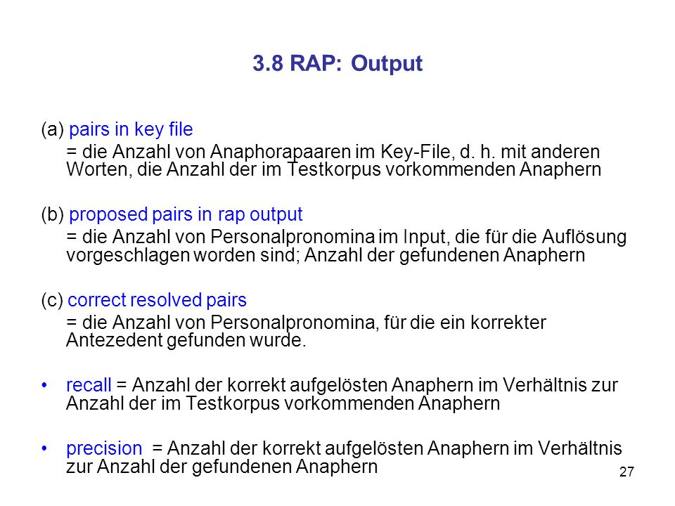 27 3.8 RAP: Output (a) pairs in key file = die Anzahl von Anaphorapaaren im Key-File, d. h. mit anderen Worten, die Anzahl der im Testkorpus vorkommen