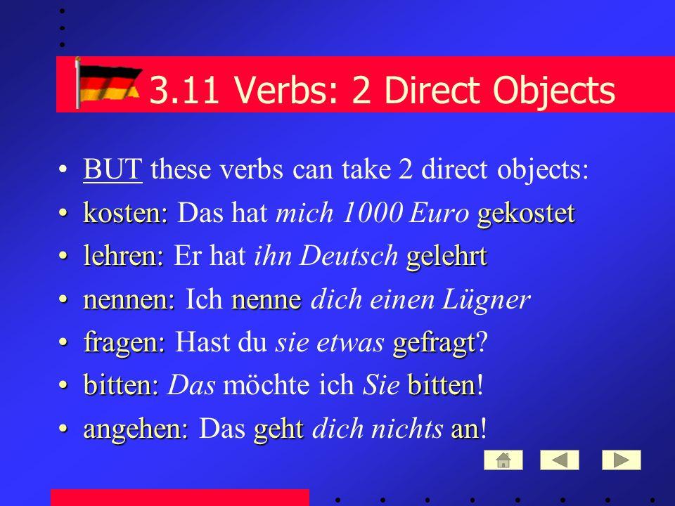 3.11 Verbs: 2 Direct Objects BUT these verbs can take 2 direct objects: kosten:gekostetkosten: Das hat mich 1000 Euro gekostet lehren:gelehrtlehren: Er hat ihn Deutsch gelehrt nennen:nennenennen: Ich nenne dich einen Lügner fragen:gefragtfragen: Hast du sie etwas gefragt.