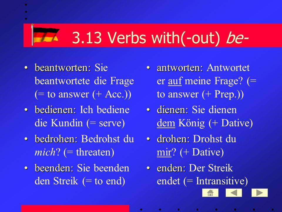 3.13 Verbs with(-out) be- beantworten:beantworten: Sie beantwortete die Frage (= to answer (+ Acc.)) bedienen:bedienen: Ich bediene die Kundin (= serve) bedrohen:bedrohen: Bedrohst du mich.